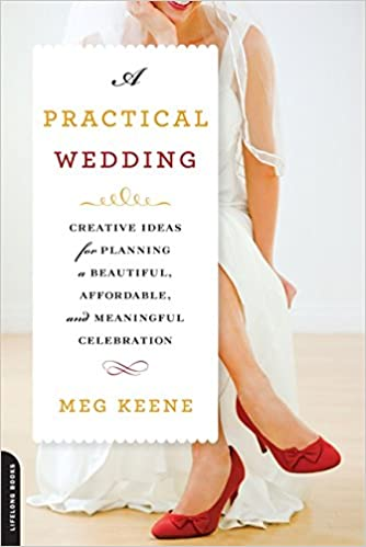 8b1913184aca A Practical Wedding: Creative Ideas for Planning a Beautiful, Affordable,  and Meaningful Celebration 2nd ed. Edition