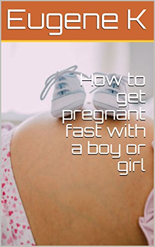How to get pregnant fast with a boy or girl