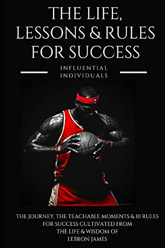 Lebron James: The Life, Lessons & Rules for Success