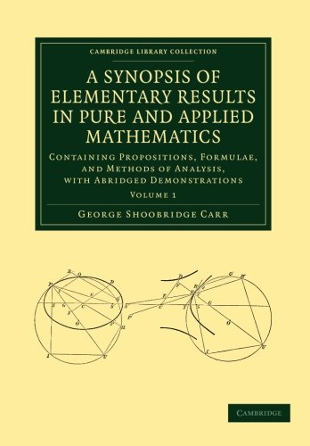 A Synopsis of Elementary Results in Pure and Applied Mathematics: Containing Propositions, Formulae, And Methods Of Analysis, With Abridged Demonstrations (Cambridge Library Collection - Mathematics)