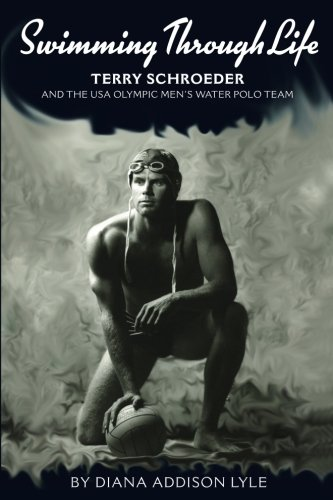 Water Polo Olympics - Swimming Through Life: Terry Schroeder and the USA Olympic Men's Water Polo Team
