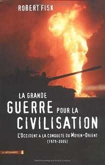 La grande guerre pour la civilisation : L'Occident à la conquête du Moyen-Orient (1979-2005) par Fisk