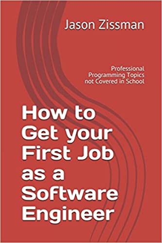 How to Get your First Job as a Software Engineer: Professional Programming Topics not Covered in School