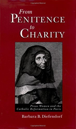 From Penitence to Charity: Pious Women and the Catholic Reformation in Paris by Barbara B. Diefendorf (2006-04-20)