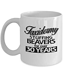 Taxidermy Stuffing Beavers for over 30 Years - 11 OZ Funny Coffee mugs tea cup Gift Ideas White Coffee mugs