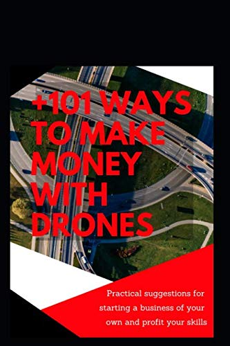+101 ways to make money with Drones: Practical suggestions for starting a business of your own and profit your special skills