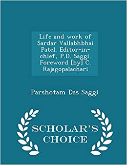 Life and work of Sardar Vallabhbhai Patel. Editor-in-chief, P.D. Saggi. Foreword [by] C. Rajagopalachari- Scholar's Choice Edition