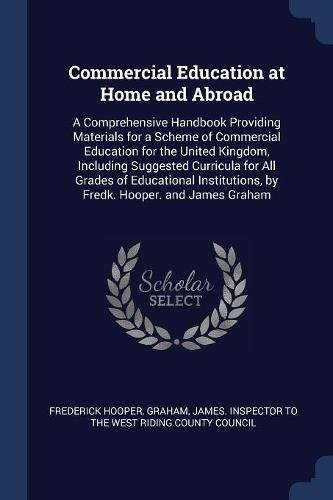 Commercial Education at Home and Abroad: A Comprehensive Handbook Providing Materials for a Scheme of Commercial Education for the United Kingdom. by Fredk. Hooper. and James Graham