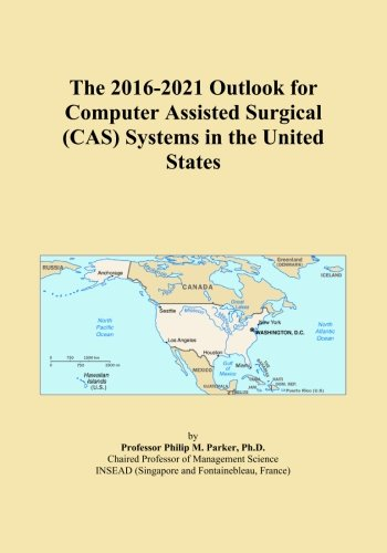 The 2016-2021 Outlook for Computer Assisted Surgical (CAS) Systems in the United States