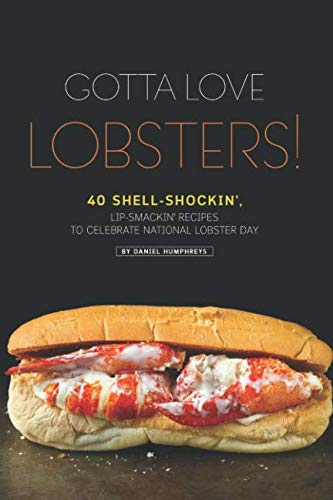 Gotta Love Lobsters!: 40 Shell-Shockin', Lip-Smackin' Recipes to Celebrate National Lobster Day