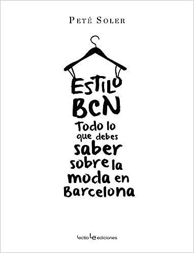 Estilo BCN: Todo lo que debes saber sobre la moda en Barcelona (Spanish Edition): Peté Soler: 9788416012138: Amazon.com: Books