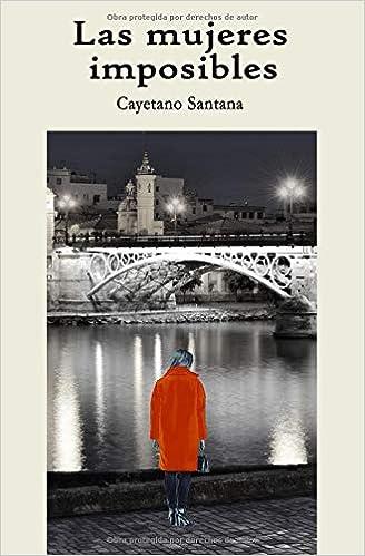 LAS MUJERES IMPOSIBLES: Amazon.es: CAYETANO SANTANA: Libros