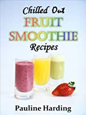 Chilled Out Fruit Smoothie Recipes:  Easy Smoothies for One or Two