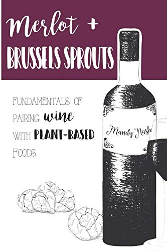 Merlot & Brussels Sprouts: Fundamentals of Pairing Wine with Plant-Based Foods