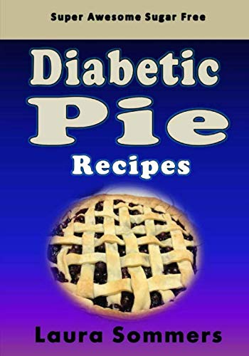 Super Awesome Sugar Free Diabetic Pie Recipes: Low Sugar Versions of Your Favorite Pies