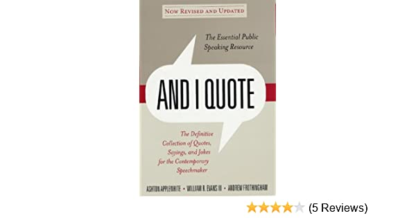 And i quote revised edition the definitive collecton of quotes and i quote revised edition the definitive collecton of quotes sayings and jokes for the contemporary speechmaker ashton applewhite tripp evans reheart Choice Image