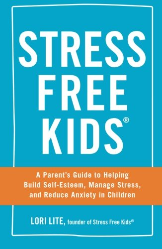 Stress Free Kids: A Parent's Guide to Helping Build Self-Esteem, Manage Stress,...
