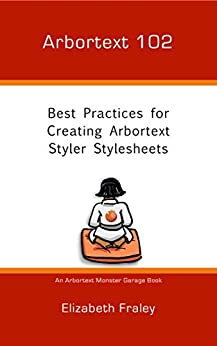 Arbortext 102: Best Practices for Creating Arbortext Styler Stylesheets (Arbortext Monster Garage) by [Fraley, Elizabeth]