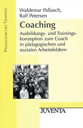 Coaching: Ausbildungs- und Trainingskonzeption zum Coach in pädagogischen und sozialen Arbeitsfeldern (Pädagogisches Training)