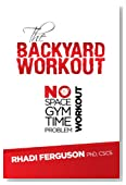 The Backyard Workout: The Backyard Workout - No Space? No Gym? No Time? No Problem!