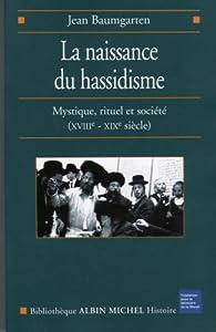 La naissance du Hassidisme : Mystique, rituel, société (XVIIIe-XIXe siècle) par Jean Baumgarten