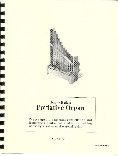 Organ Portative (How To Build a Portative Organ : Essays upon the internal construction and instructions in sufficient detail for the building of one by a craftsman of reasonable skill)