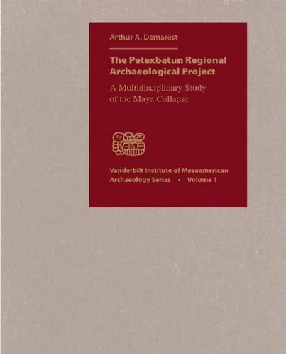 The Petexbatun Regional Archaeological Project: A Multidisciplinary Study of the Maya Collapse (Vanderbilt Institute of Mesoamerican Archaeology Monograph)