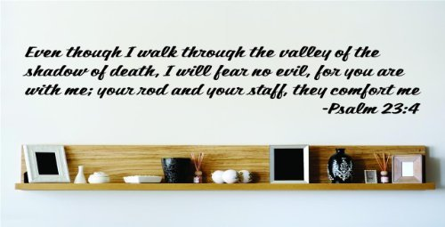 Even Though I Walk Through The Valley Of The Shadow Of Death, I Will Fear No Evil, For You Are With Me; Your Rod And Your Staff, They Comfort Me - Psalm 23:4 Inspirational Life Bible Quote God's Scripture Christ Church Vinyl Wall Decal Picture Art Image Living Room Bedroom Home Decor Peel & Stick Sticker Graphic Design Wall Decal - 22 Colors Available 15x15 (Valley Of The Shadow Of Death Quote)
