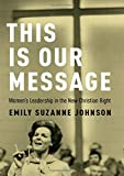 """Emily S. Johnson, """"This Is Our Message: Women's Leadership in the New Christian Right"""" (Oxford UP, 2019)"""