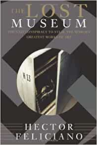 The Lost Museum Nazi Conspiracy To Steal Worlds Greatest Works Of Art Hector Feliciano 9780465041916 Amazon Books