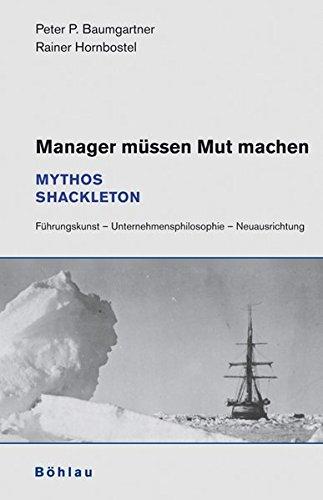 Manager müssen Mut machen: Mythos Shackleton. Führungskunst - Unternehmensphilosophie - Neuausrichtung