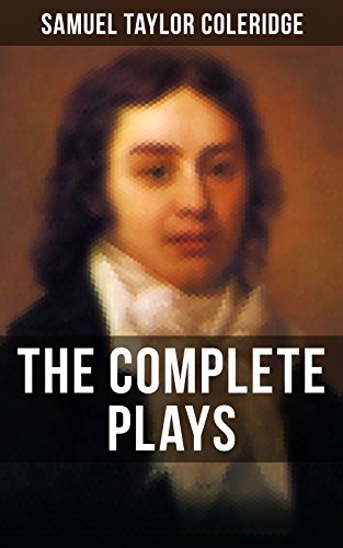 THE COMPLETE PLAYS OF S. T. COLERIDGE: Dramatic Works of the English poet, literary critic and philosopher, author of The Rime of the Ancient Mariner, ... The Death of Wallenstein, Remorse (St Coleridge The Rime Of The Ancient Mariner)
