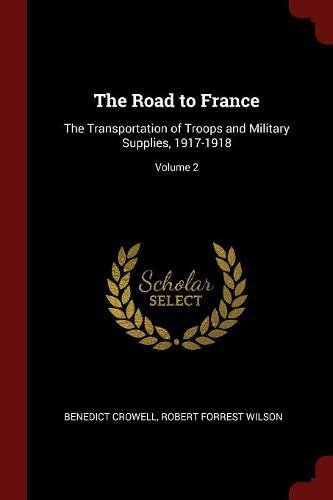 The Road to France: The Transportation of Troops and Military Supplies, 1917-1918; Volume 2