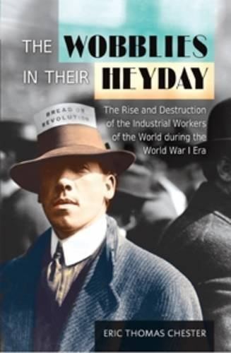 The Wobblies in Their Heyday: The Rise and Destruction of the IWW During the WWI Era