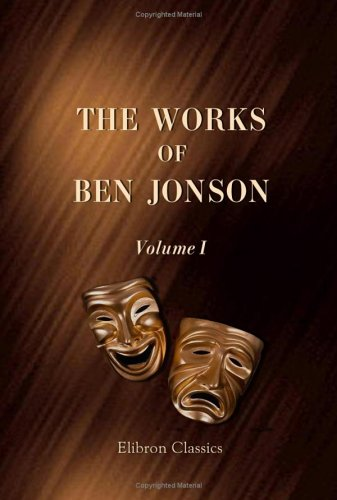The Works of Ben Jonson: Volume 1. Memoirs of Jonson, c.. Every Man in his Humour (Ben Jonson Every Man In His Humour)