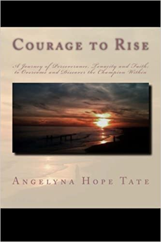 Courage to Rise: A journey of Perseverance, Tenacity and Faith; to Overcome and Discover the Champion Within Paperback – February 7, 2013