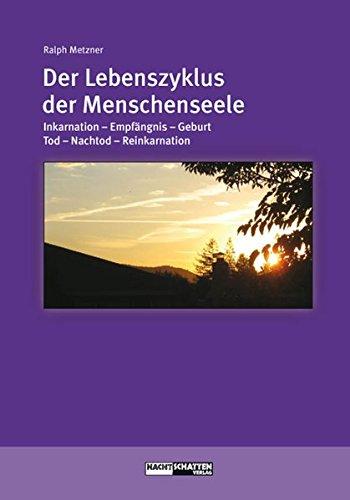 Der Lebenszyklus der Menschenseele: Inkarnation - Empfängnis - Geburt - Tod - Jenseits - Reinkarnation (Ökologie des Bewusstseins)