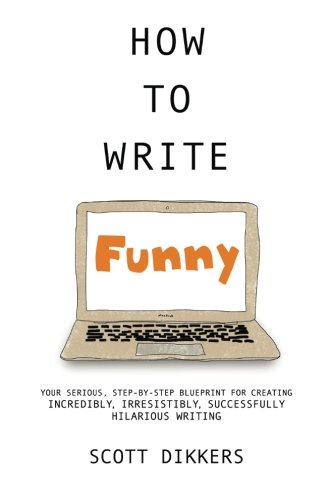 How To Write Funny: Your Serious, Step-By-Step Blueprint For Creating Incredibly, Irresistibly, Successfully Hilarious Writing (Scott Dikkers' How To Write) (Volume 1) [Scott Dikkers] (Tapa Blanda)