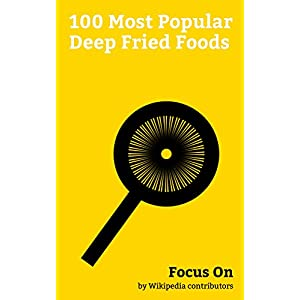 Focus On: 100 Most Popular Deep Fried Foods: Twinkie, Falafel, French Fries, Fish and Chips, General Tso's Chicken, Chimichanga, Potato Chip, Offal, Tempura, Panipuri, etc.