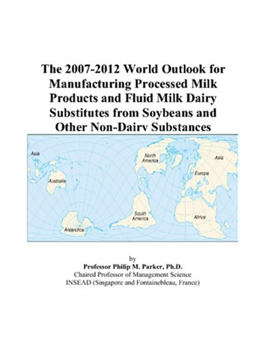 The 2007-2012 World Outlook for Manufacturing Processed Milk Products and Fluid Milk Dairy Substitutes from Soybeans and Other Non-Dairy Substances -  Philip M. Parker, eBook