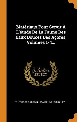 Matériaux Pour Servir À L'étude De La Faune Des Eaux Douces Des Açores, Volumes 1-4...