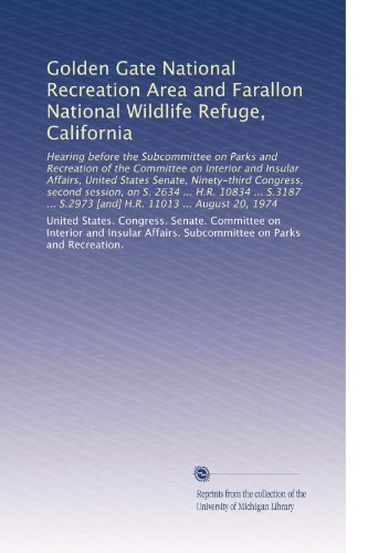- Golden Gate National Recreation Area and Farallon National Wildlife Refuge, California: Hearing before the Subcommittee on Parks and Recreation of the ... S.2973 [and] H.R. 11013 ... August 20, 1974