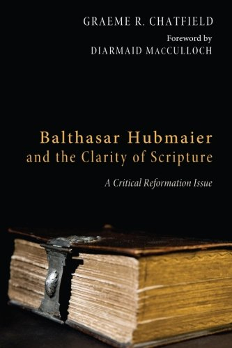 Read Online Balthasar Hubmaier and the Clarity of Scripture: A Critical Reformation Issue ebook