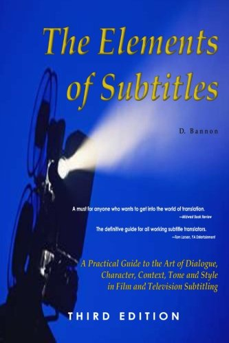 The Elements of Subtitles, Third Edition: A Practical Guide to the Art of Dialogue, Character, Context, Tone and Style i