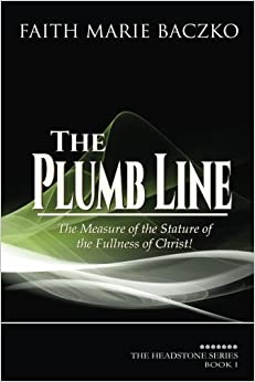The Plumb Line: The Measure of The Stature of The Fullness of Christ (The Headstone Series) (Volume 1) by Faith Marie Baczko (2013-11-10)