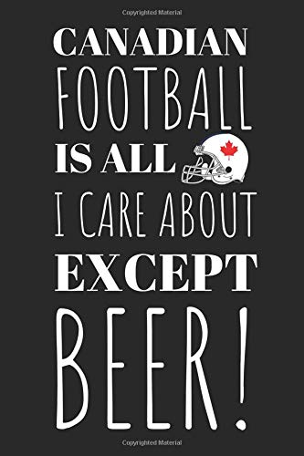 Canadian Football Is All I Care About Except Beer!: The Perfect Notebook For The Fan Of the Great Sport And The Great Drink! por Owthorne Notebooks
