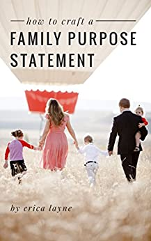 """How to Craft a Family Purpose Statement: A Guide to Discovering the """"Why"""" of Your Family and Building an Identity that Will Stay with Your Children Forever by [Layne, Erica]"""