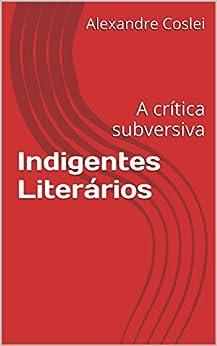 Indigentes Literários: A crítica subversiva por [Coslei, Alexandre]