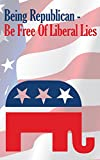 Being Republican - Be Free Of Liberal Lies
