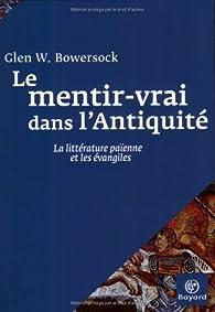 Le mentir-vrai dans l'Antiquité : La littérature païenne et les évangiles par  Glen W. Bowersock